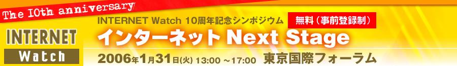 INTERNET Watch 10周年記念シンポジウム「インターネット Next Stage」2006年1月31日(火) 東京国際フォーラム
